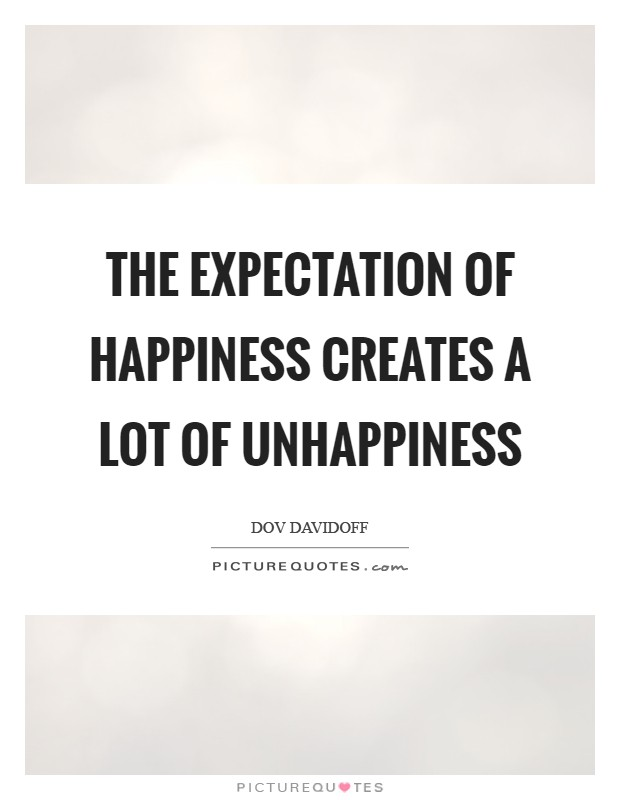 The expectation of happiness creates a lot of unhappiness Picture Quote #1
