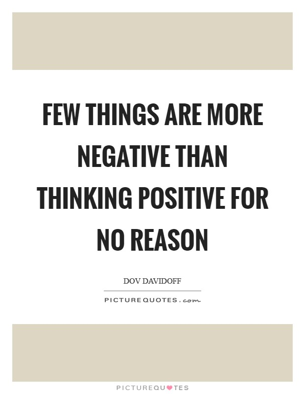 Few things are more negative than thinking positive for no reason Picture Quote #1