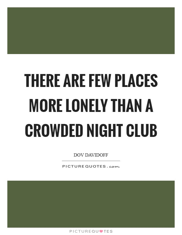 There are few places more lonely than a crowded night club Picture Quote #1
