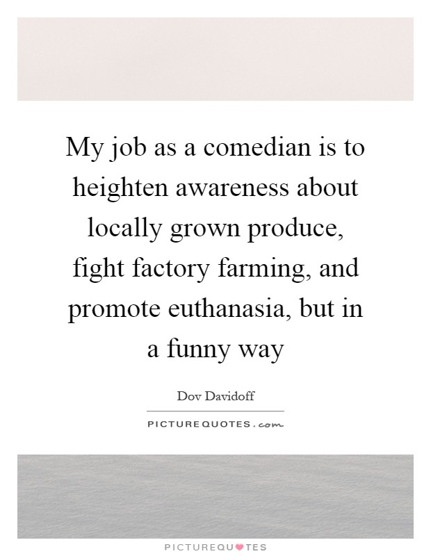 My job as a comedian is to heighten awareness about locally grown produce, fight factory farming, and promote euthanasia, but in a funny way Picture Quote #1