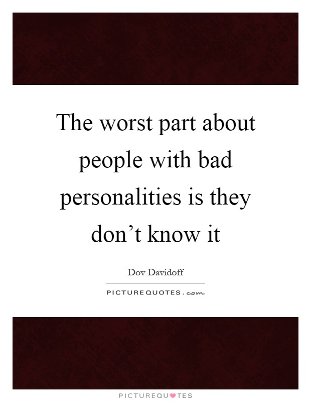 The worst part about people with bad personalities is they don't know it Picture Quote #1