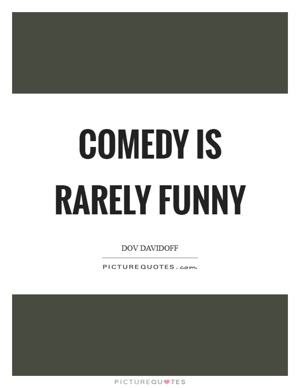 Comedy is rarely funny Picture Quote #1