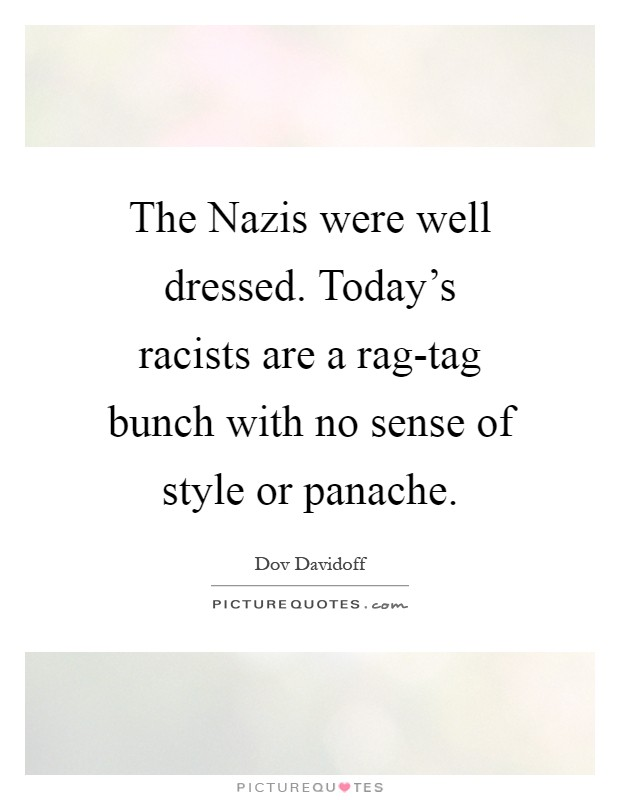 The Nazis were well dressed. Today's racists are a rag-tag bunch with no sense of style or panache Picture Quote #1