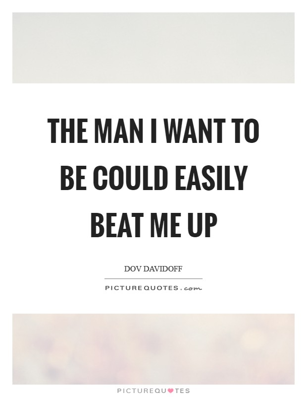 The man I want to be could easily beat me up Picture Quote #1