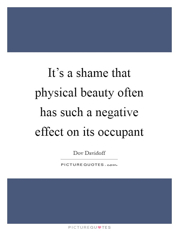 It's a shame that physical beauty often has such a negative effect on its occupant Picture Quote #1