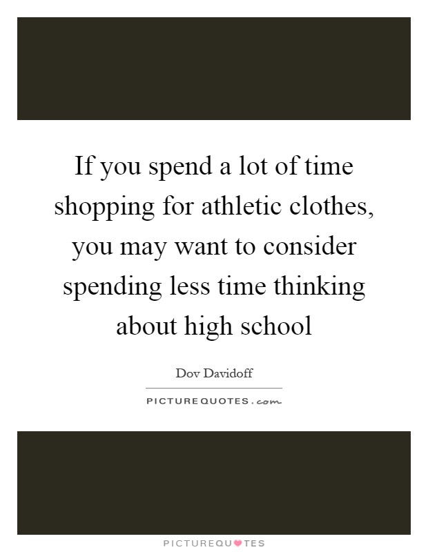 If you spend a lot of time shopping for athletic clothes, you may want to consider spending less time thinking about high school Picture Quote #1
