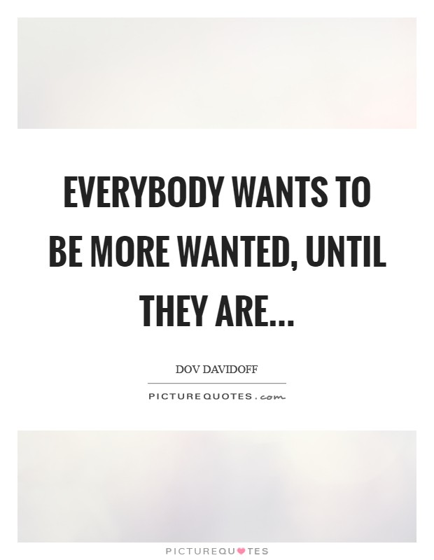Everybody wants to be more wanted, until they are Picture Quote #1