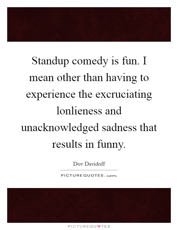 Standup comedy is fun. I mean other than having to experience the excruciating lonlieness and unacknowledged sadness that results in funny Picture Quote #1