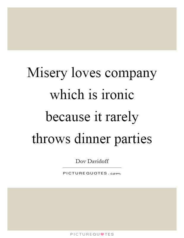 Misery loves company which is ironic because it rarely throws dinner parties Picture Quote #1