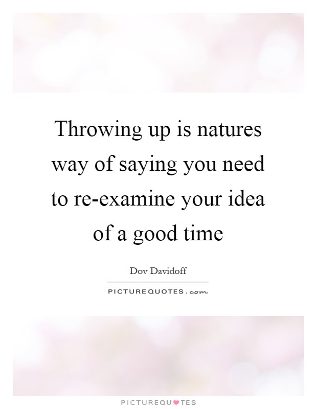 Throwing up is natures way of saying you need to re-examine your idea of a good time Picture Quote #1