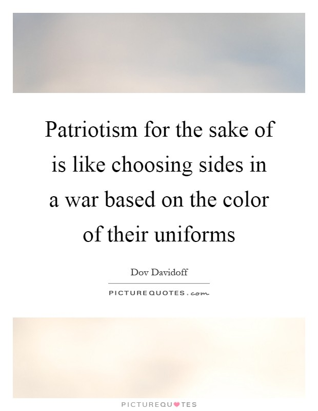 Patriotism for the sake of is like choosing sides in a war based on the color of their uniforms Picture Quote #1
