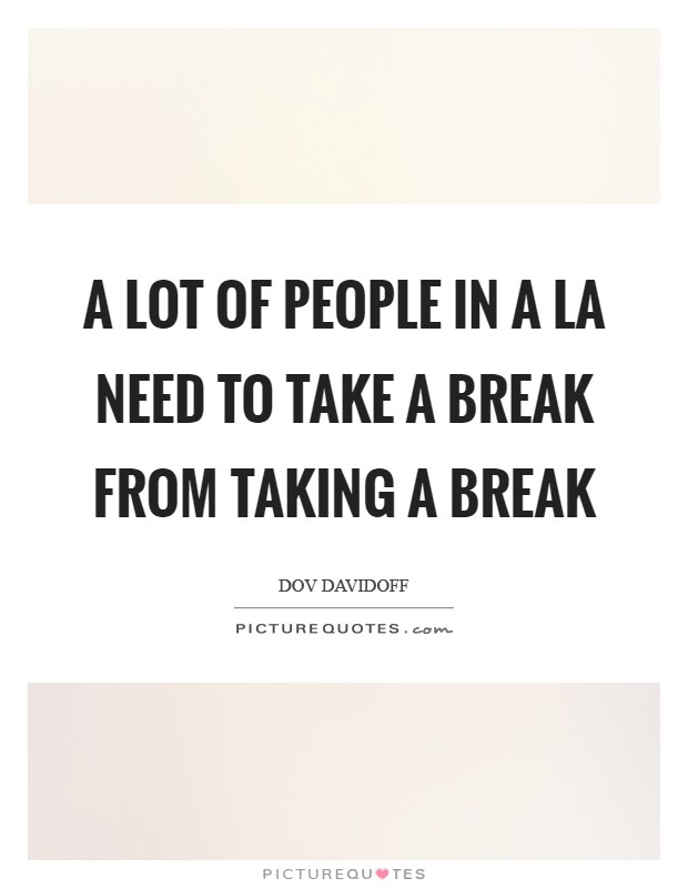 A lot of people in a LA need to take a break from taking a break Picture Quote #1