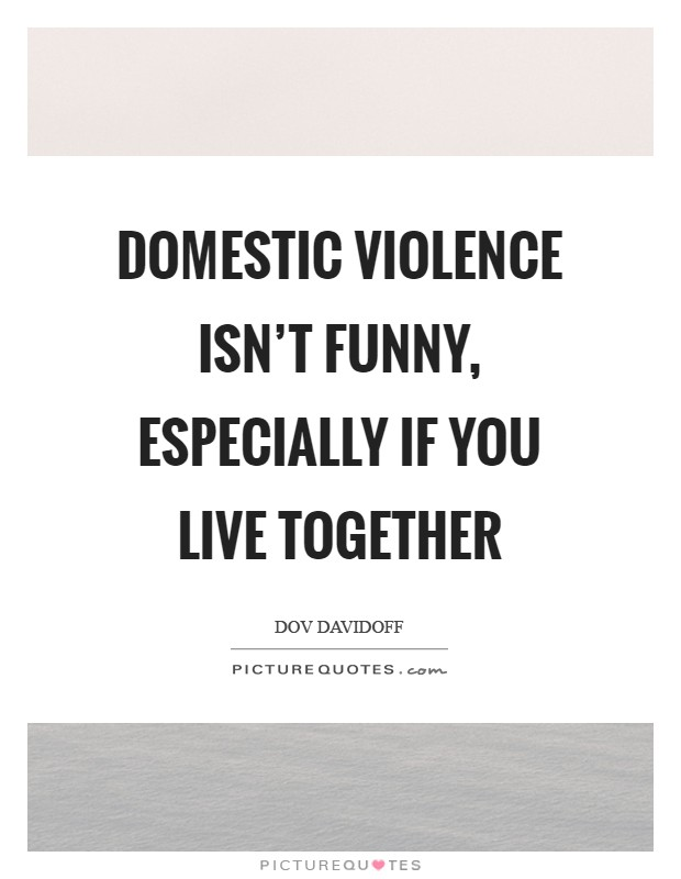 Domestic violence isn't funny, especially if you live together Picture Quote #1