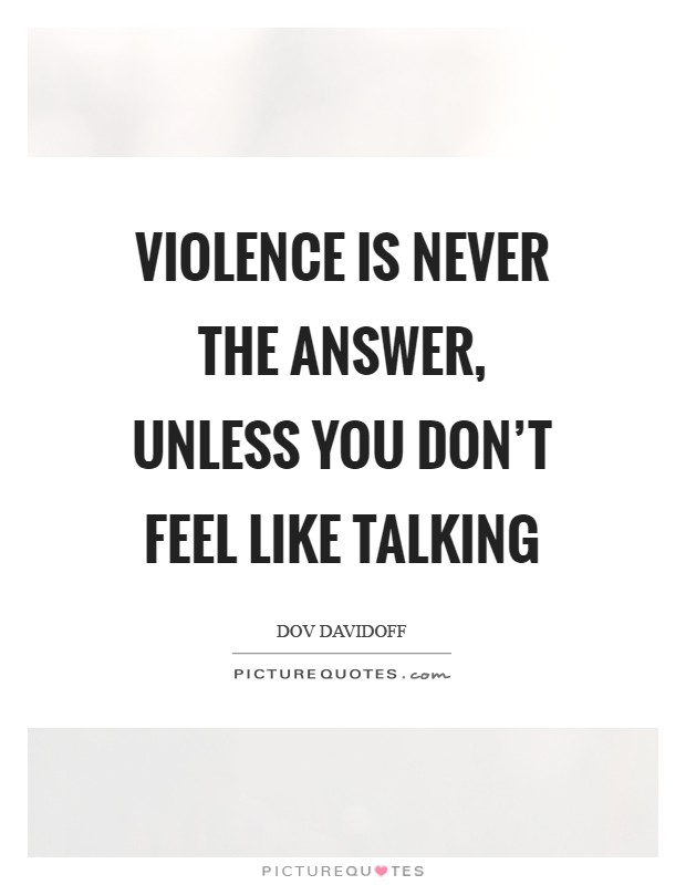 Violence is never the answer, unless you don't feel like talking Picture Quote #1