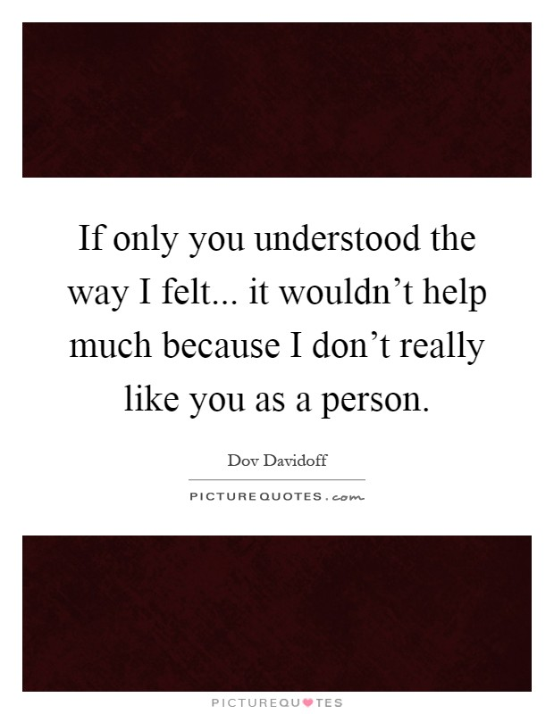 If only you understood the way I felt... it wouldn't help much because I don't really like you as a person Picture Quote #1
