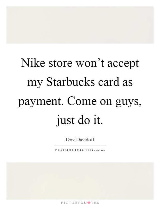 Nike store won't accept my Starbucks card as payment. Come on guys, just do it Picture Quote #1