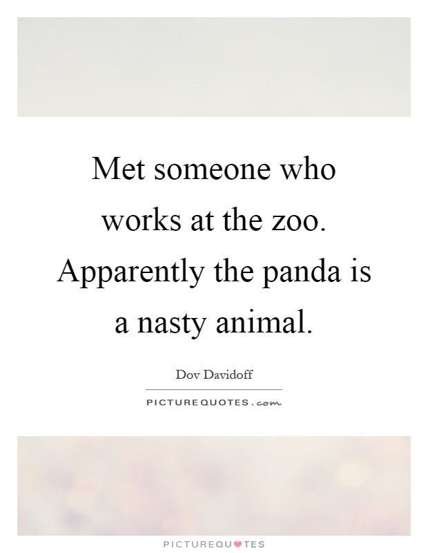 Met someone who works at the zoo. Apparently the panda is a nasty animal Picture Quote #1