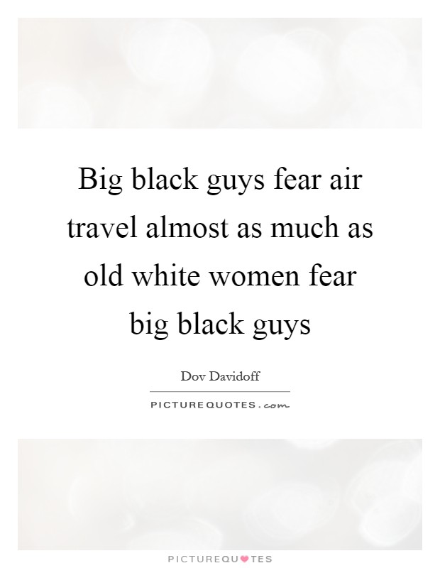 Big black guys fear air travel almost as much as old white women fear big black guys Picture Quote #1