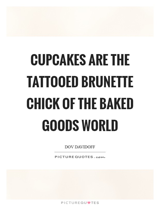 Cupcakes are the tattooed brunette chick of the baked goods world Picture Quote #1