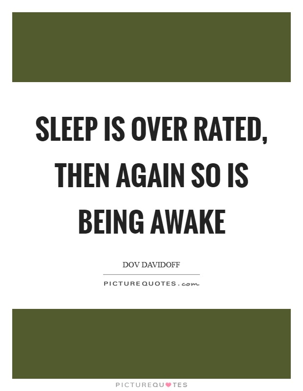 Sleep is over rated, then again so is being awake Picture Quote #1