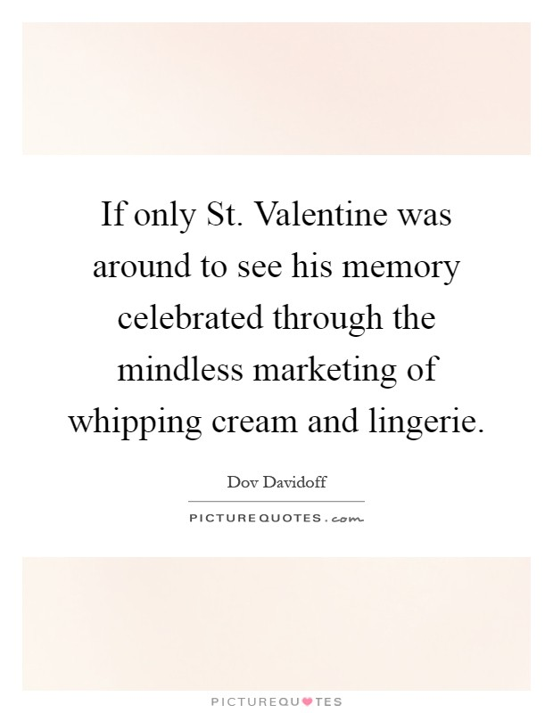 If only St. Valentine was around to see his memory celebrated through the mindless marketing of whipping cream and lingerie Picture Quote #1