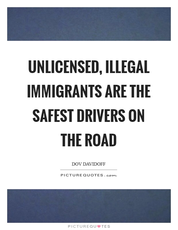 Unlicensed, illegal immigrants are the safest drivers on the road Picture Quote #1