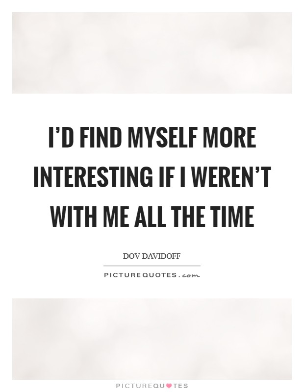 I'd find myself more interesting if I weren't with me all the time Picture Quote #1