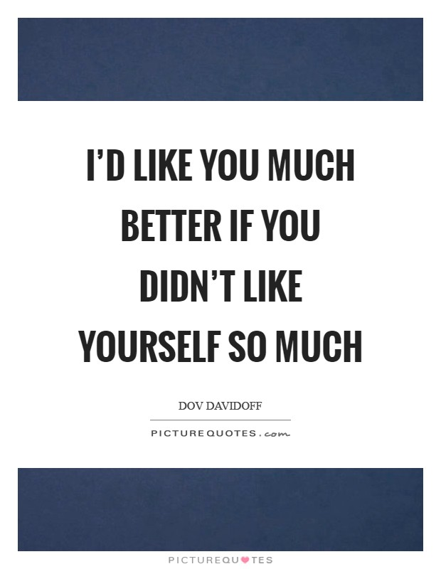 I'd like you much better if you didn't like yourself so much Picture Quote #1