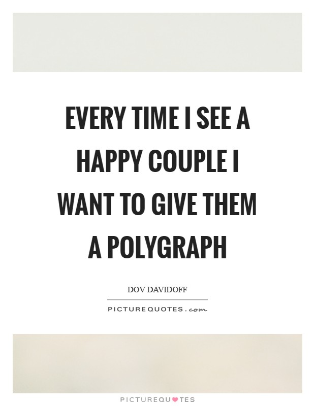 Every time I see a happy couple I want to give them a polygraph Picture Quote #1