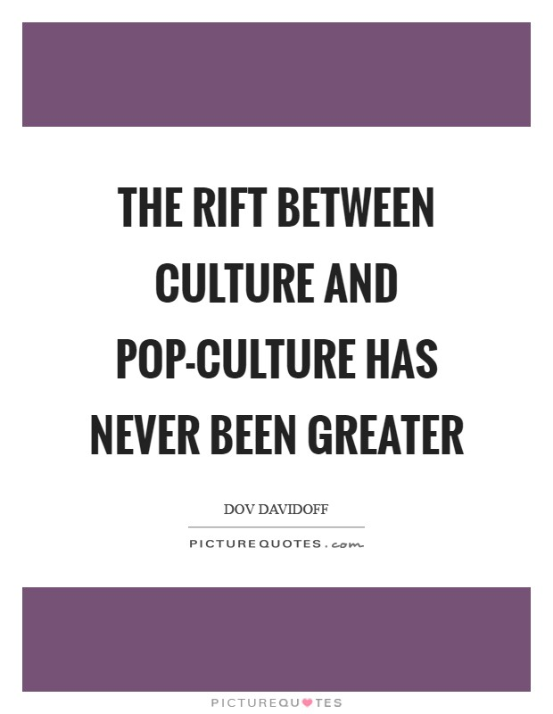 The rift between culture and pop-culture has never been greater Picture Quote #1