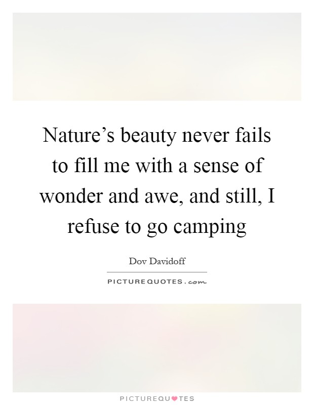 Nature's beauty never fails to fill me with a sense of wonder and awe, and still, I refuse to go camping Picture Quote #1
