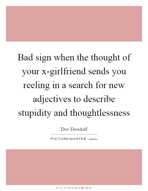Bad sign when the thought of your x-girlfriend sends you reeling in a search for new adjectives to describe stupidity and thoughtlessness Picture Quote #1