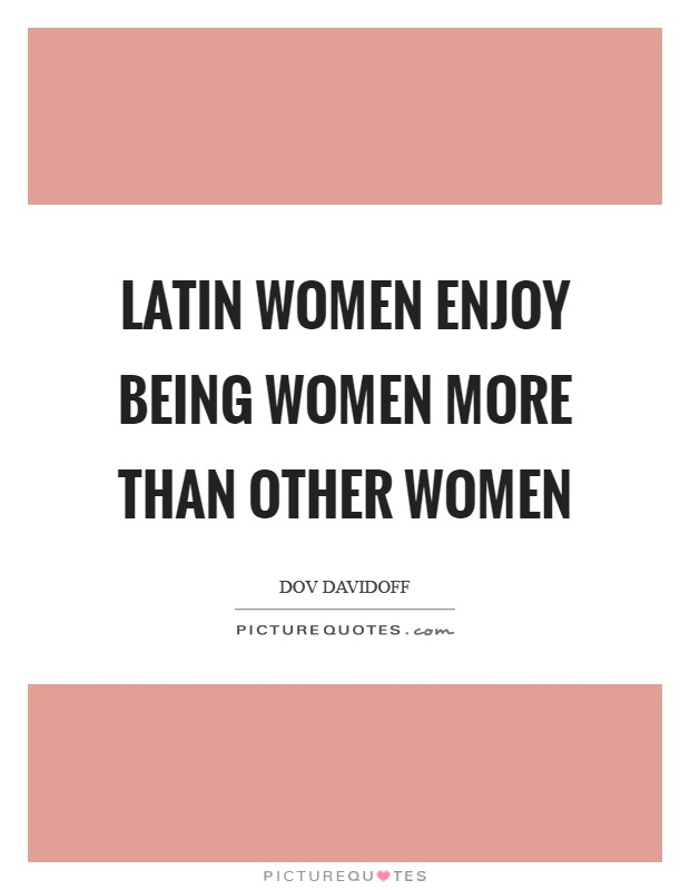 Latin women enjoy being women more than other women Picture Quote #1