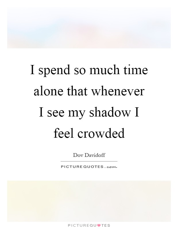 I spend so much time alone that whenever I see my shadow I feel crowded Picture Quote #1