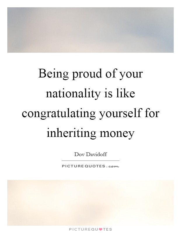 Being proud of your nationality is like congratulating yourself for inheriting money Picture Quote #1