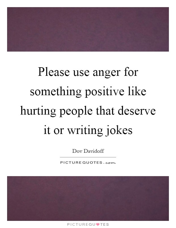 Please use anger for something positive like hurting people that deserve it or writing jokes Picture Quote #1