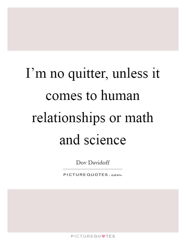 I'm no quitter, unless it comes to human relationships or math and science Picture Quote #1