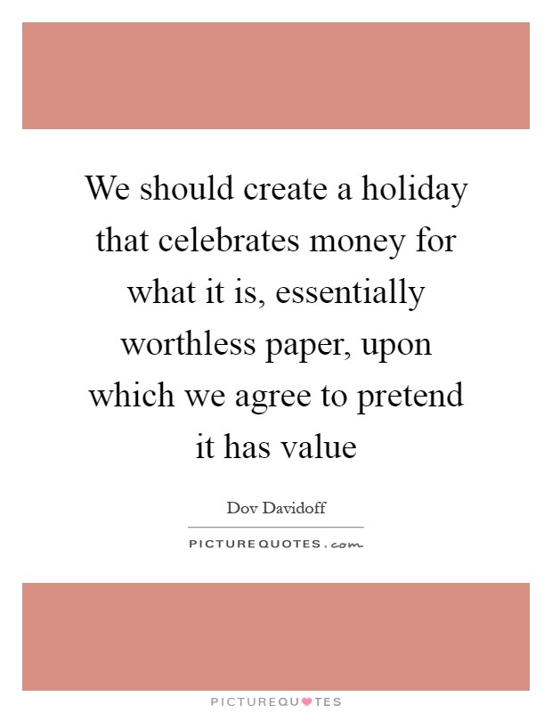 We should create a holiday that celebrates money for what it is, essentially worthless paper, upon which we agree to pretend it has value Picture Quote #1