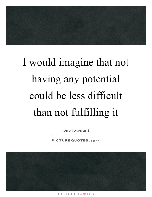 I would imagine that not having any potential could be less difficult than not fulfilling it Picture Quote #1