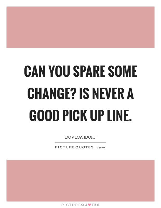 Can you spare some change? is never a good pick up line Picture Quote #1