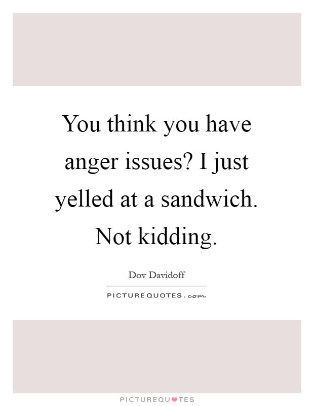 You think you have anger issues? I just yelled at a sandwich. Not kidding Picture Quote #1