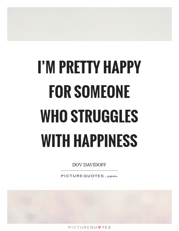 I'm pretty happy for someone who struggles with happiness Picture Quote #1