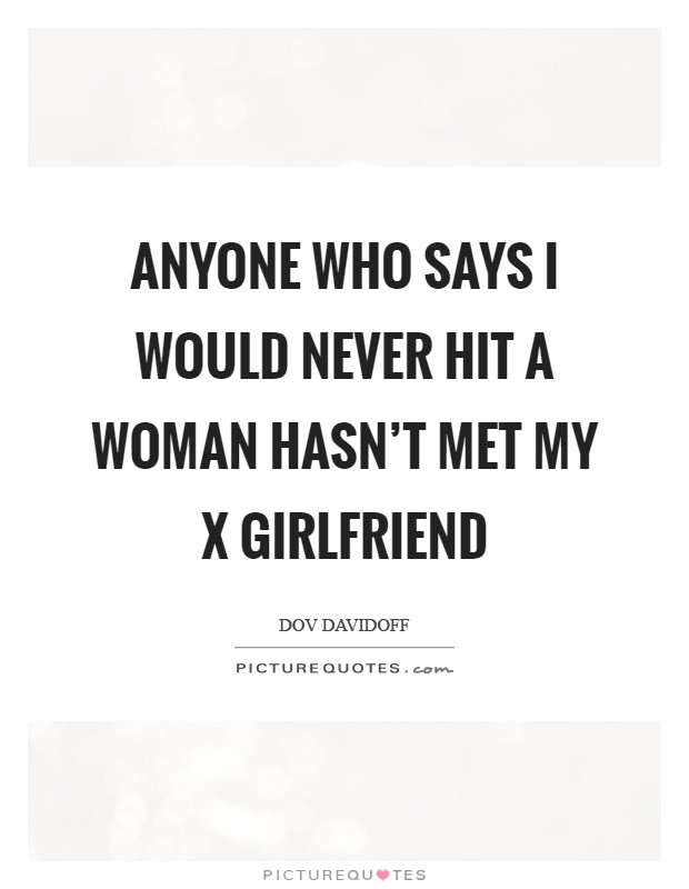 Anyone who says I would never hit a woman hasn't met my x girlfriend Picture Quote #1