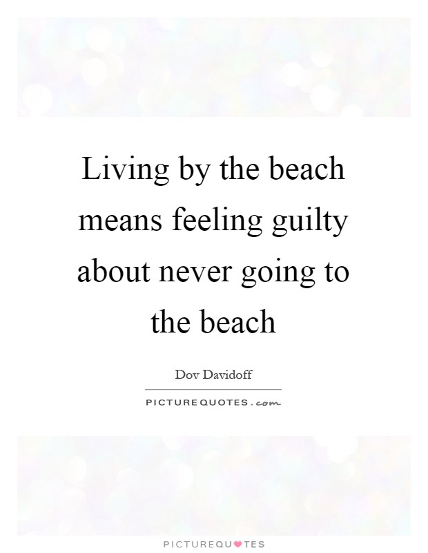Living by the beach means feeling guilty about never going to the beach Picture Quote #1
