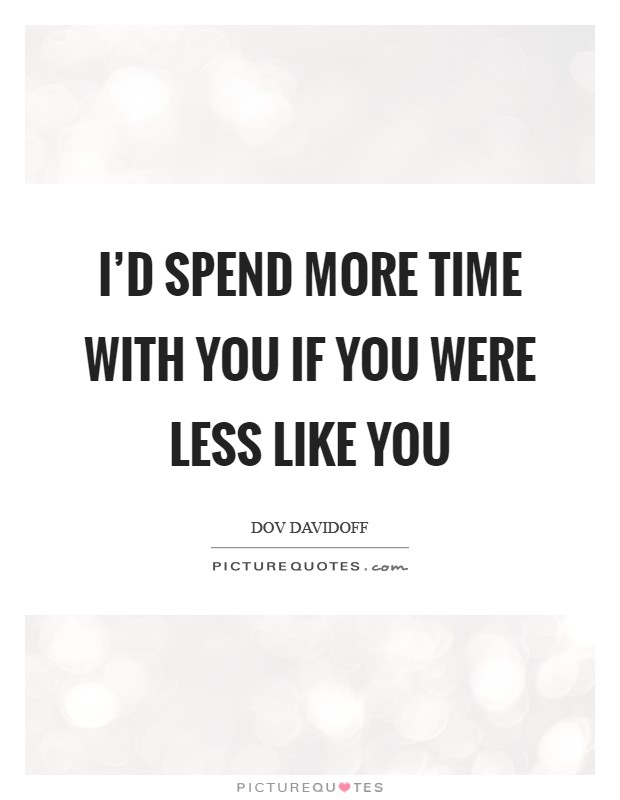 I'd spend more time with you if you were less like you Picture Quote #1