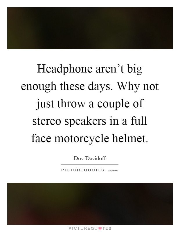 Headphone aren't big enough these days. Why not just throw a couple of stereo speakers in a full face motorcycle helmet Picture Quote #1