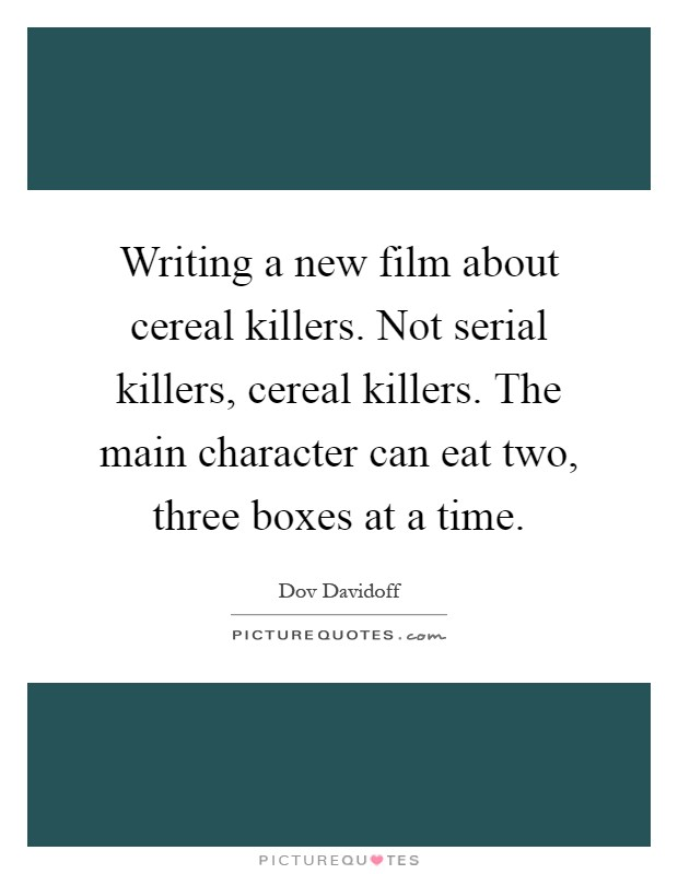 Writing a new film about cereal killers. Not serial killers, cereal killers. The main character can eat two, three boxes at a time Picture Quote #1