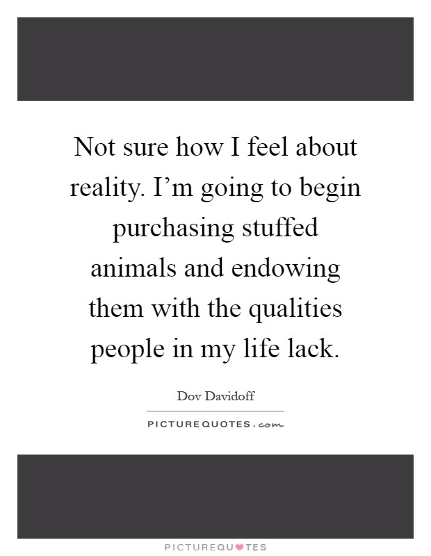 Not sure how I feel about reality. I'm going to begin purchasing stuffed animals and endowing them with the qualities people in my life lack Picture Quote #1