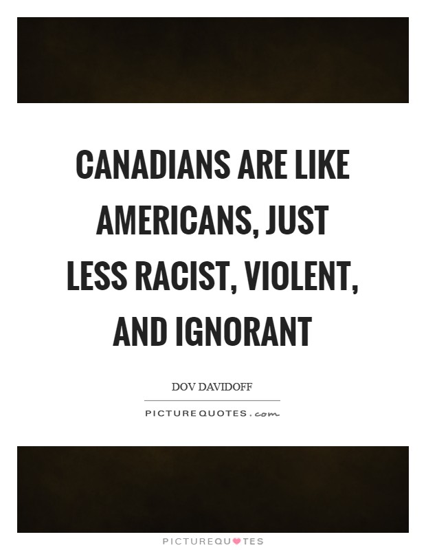 Canadians are like Americans, just less racist, violent, and ignorant Picture Quote #1