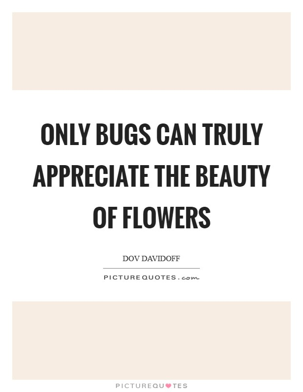 Only bugs can truly appreciate the beauty of flowers Picture Quote #1